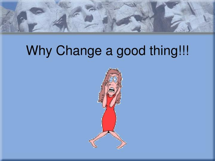Why Change a good thing!!!