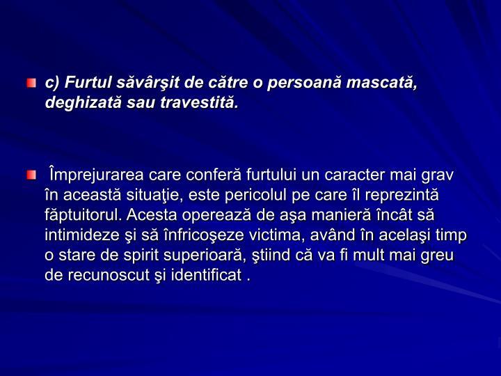 c) Furtul săvârşit de către o persoană mascată, deghizată sau travestită.