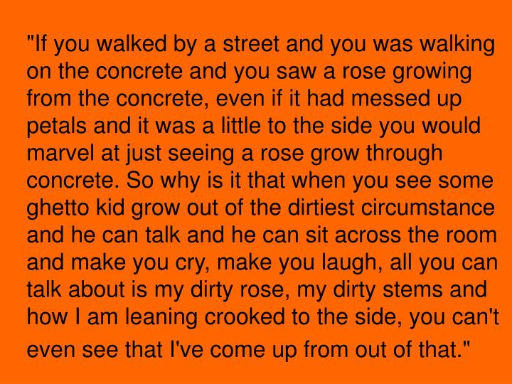 """""""If you walked by a street and you was walking on the concrete and you saw a rose growing from the concrete, even if it had messed up petals and it was a little to the side you would marvel at just seeing a rose grow through concrete. So why is it that when you see some ghetto kid grow out of the dirtiest circumstance and he can talk and he can sit across the room and make you cry, make you laugh, all you can talk about is my dirty rose, my dirty stems and how I am leaning crooked to the side, you can't even see that I've come up from out of that."""""""