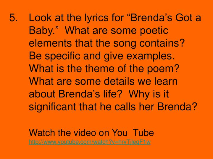 """Look at the lyrics for """"Brenda's Got a Baby.""""  What are some poetic elements that the song contains?  Be specific and give examples.  What is the theme of the poem?  What are some details we learn about Brenda's life?  Why is it significant that he calls her Brenda?"""