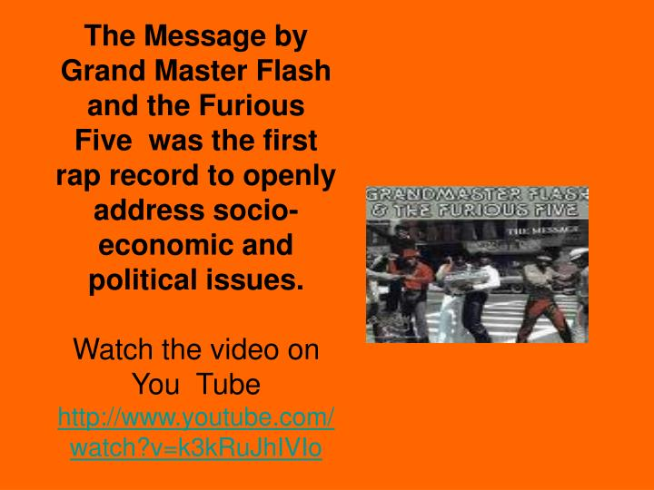 The Message by Grand Master Flash and the Furious Five  was the first rap record to openly address socio-economic and political issues.
