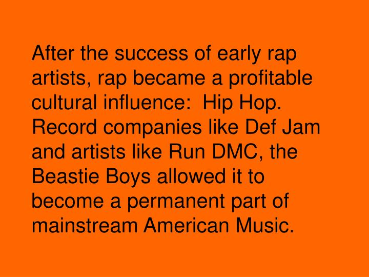After the success of early rap artists, rap became a profitable cultural influence:  Hip Hop.   Record companies like Def Jam and artists like Run DMC, the Beastie Boys allowed it to become a permanent part of  mainstream American Music.