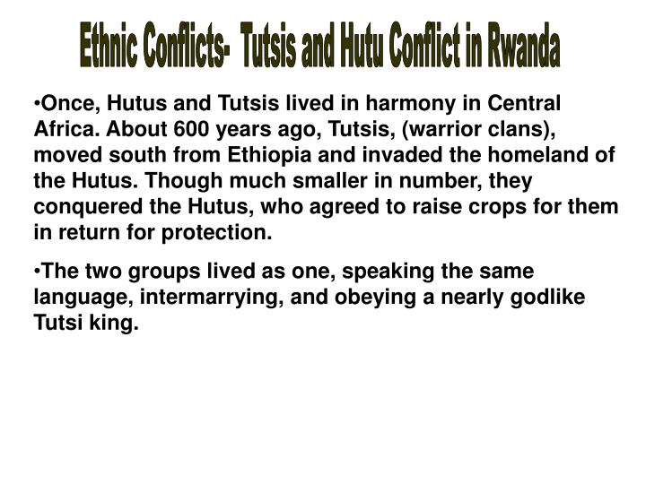 a history of the conflict between hutu and tutsi tribes in rwanda The strife between the people of tutsi tribe and that of the hutu tribe has led to some of the most violent times in african history the residents of this tribe that live in rwanda in the north are known as ruguru (banyaruguru), and those who live in burundi in the south are known as hima, while the ones residing in the kivu plateau in congo are known as.