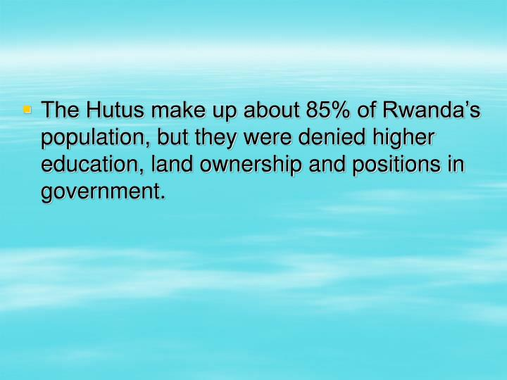 The Hutus make up about 85% of Rwanda's population, but they were denied higher education, land ownership and positions in government.