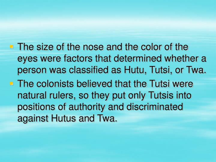 The size of the nose and the color of the eyes were factors that determined whether a person was classified as Hutu, Tutsi, or Twa.