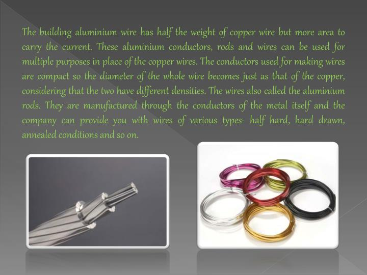 The building aluminium wire has half the weight of copper wire but more area to carry the current. These aluminium conductors, rods and wires can be used for multiple purposes in place of the copper wires. The conductors used for making wires are compact so the diameter of the whole wire becomes just as that of the copper, considering that the two have different densities. The wires also called the aluminium rods. They are manufactured through the conductors of the metal itself and the company can provide you with wires of various types- half hard, hard drawn, annealed conditions and so on.