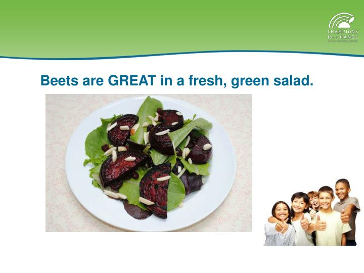 Beets are GREAT in a fresh, green salad.