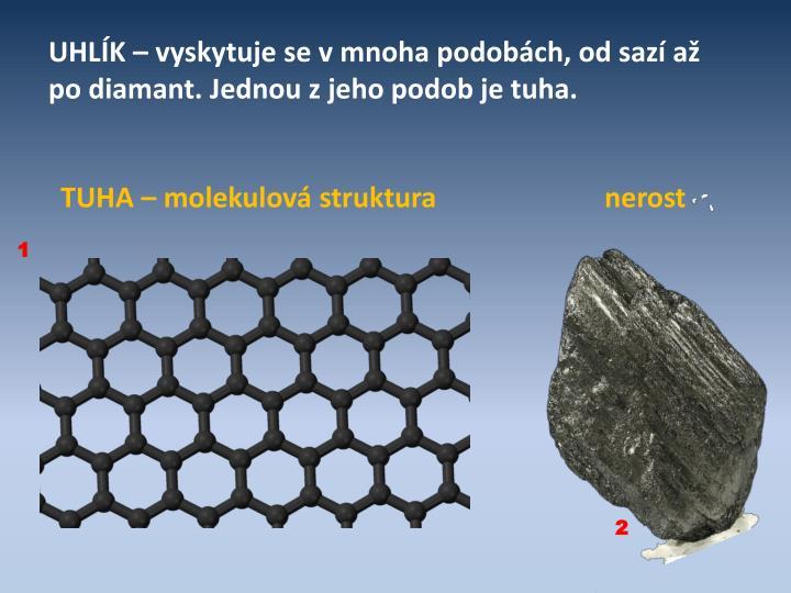 UHLÍK – vyskytuje se v mnoha podobách, od sazí až po diamant. Jednou z jeho podob je tuha.