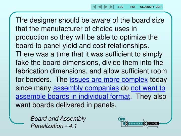 The designer should be aware of the board size that the manufacturer of choice uses in production so they will be able to optimize the board to panel yield and cost relationships.  There was a time that it was sufficient to simply take the board dimensions, divide them into the fabrication dimensions, and allow sufficient room for borders.  The