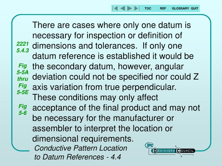 There are cases where only one datum is necessary for inspection or definition of dimensions and tolerances.  If only one datum reference is established it would be the secondary datum, however, angular deviation could not be specified nor could Z axis variation from true perpendicular.  These conditions may only affect acceptance of the final product and may not be necessary for the manufacturer or assembler to interpret the location or dimensional requirements.