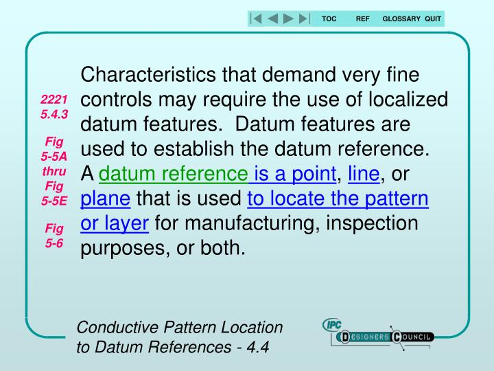 Characteristics that demand very fine controls may require the use of localized datum features.  Datum features are used to establish the datum reference.  A