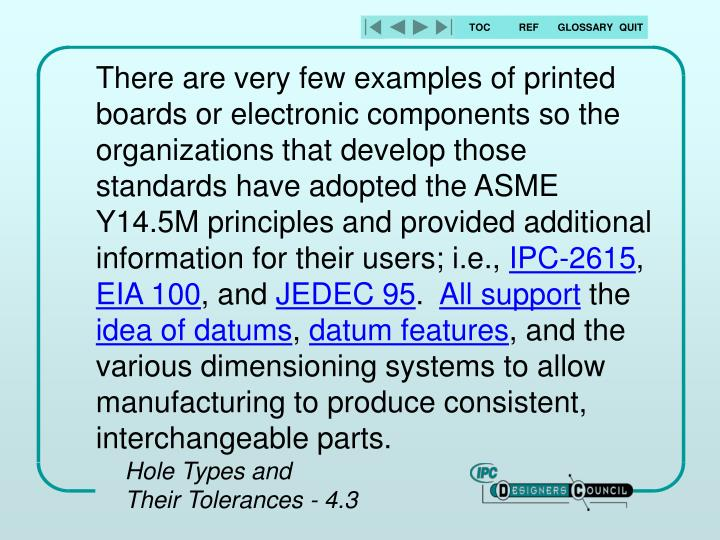 There are very few examples of printed boards or electronic components so the organizations that develop those standards have adopted the ASME Y14.5M principles and provided additional information for their users; i.e.,