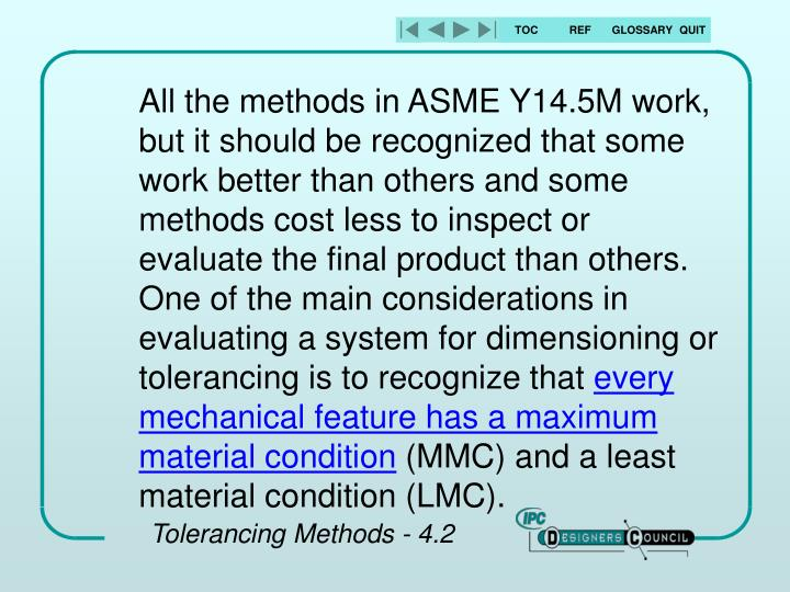 All the methods in ASME Y14.5M work, but it should be recognized that some work better than others and some methods cost less to inspect or evaluate the final product than others.  One of the main considerations in evaluating a system for dimensioning or tolerancing is to recognize that