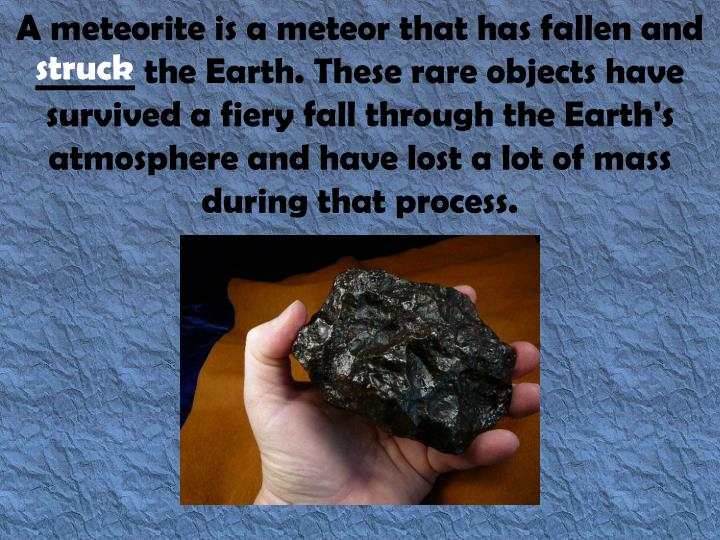 A meteorite is a meteor that has fallen and ______ the Earth. These rare objects have survived a fiery fall through the Earth's atmosphere and have lost a lot of mass during that process.