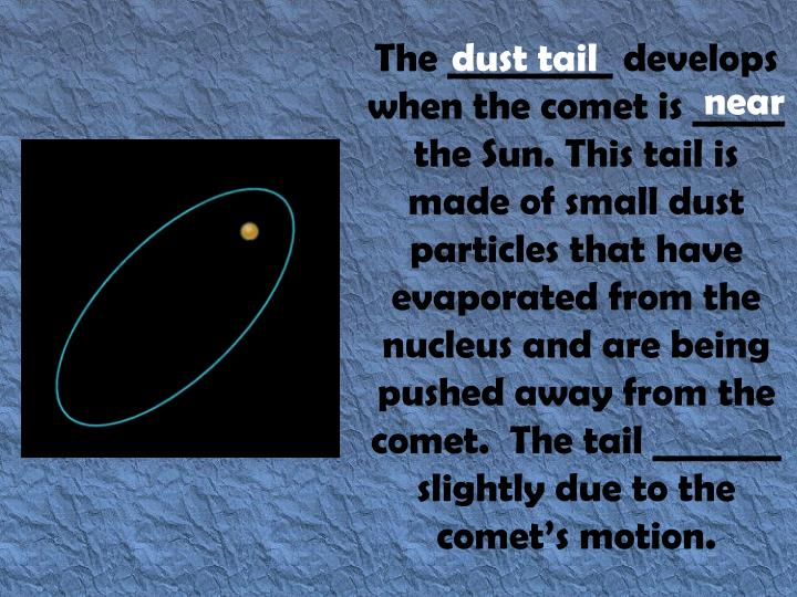 The _________ develops when the comet is _____ the Sun. This tail is made of small dust particles that have evaporated from the nucleus and are being pushed away from the comet.  The tail _______ slightly due to the comet's motion.