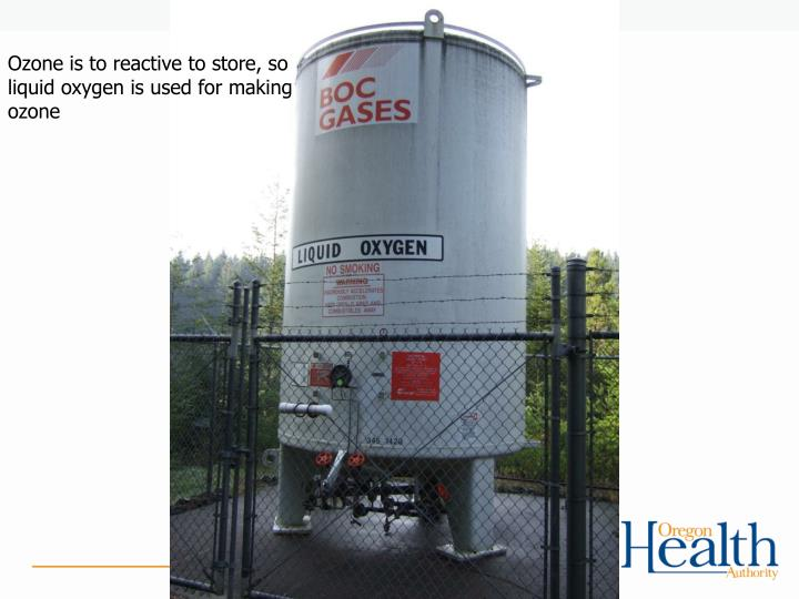Ozone is to reactive to store, so liquid oxygen is used for making ozone