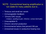 note conventional hearing amplification is not viable for many patients due to