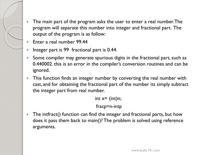 The main part of the program asks the user to enter a real number. The program will separate this number into integer and fractional part.  The output of the program is as follow: