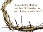 jesus hatte martha und ihre schwester und auch lazarus sehr lieb