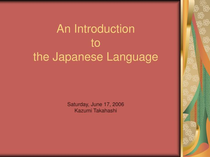 an introduction to the japanese language saturday june 17 2006 kazumi takahashi n.