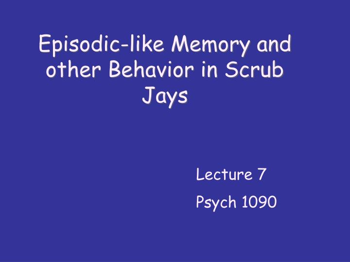 Episodic-like Memory and other Behavior in Scrub Jays