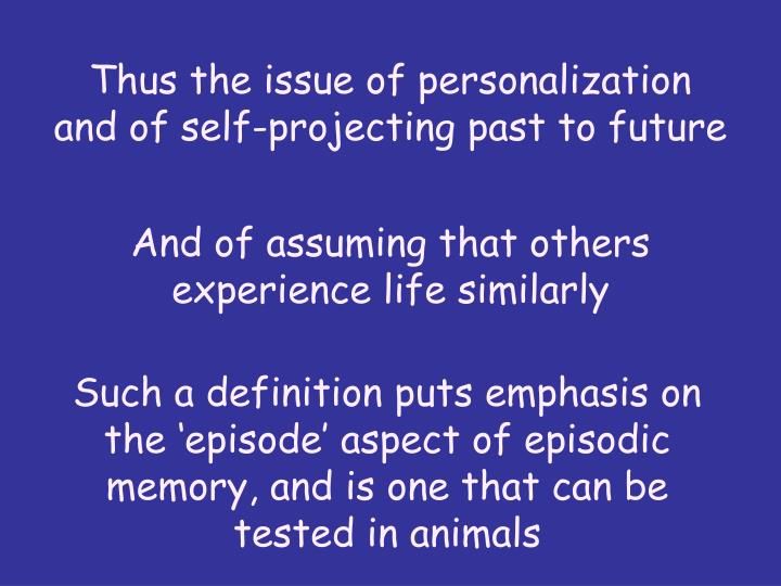 Thus the issue of personalization and of self-projecting past to future
