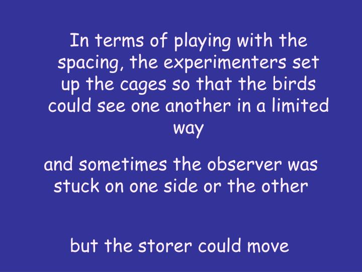 In terms of playing with the spacing, the experimenters set up the cages so that the birds could see one another in a limited way