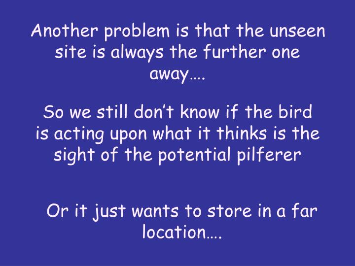 Another problem is that the unseen site is always the further one away….