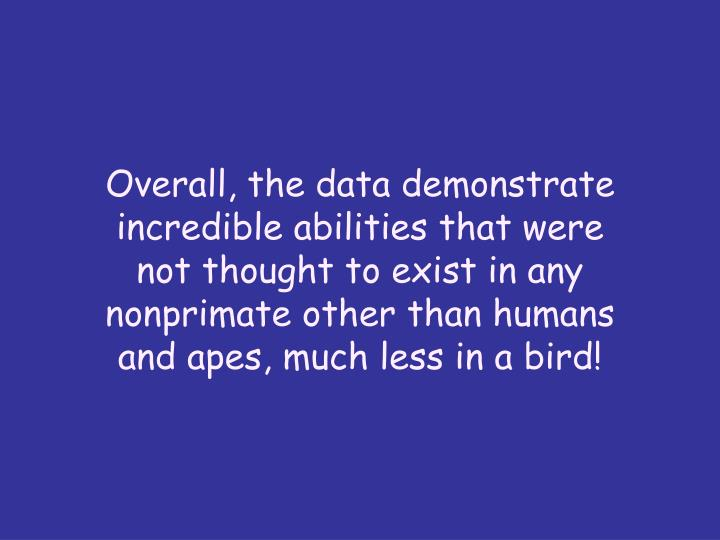 Overall, the data demonstrate incredible abilities that were not thought to exist in any nonprimate other than humans and apes, much less in a bird!