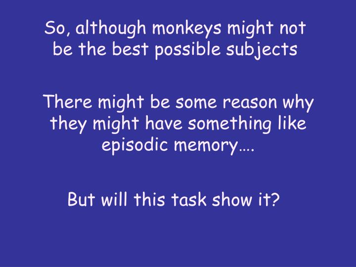 So, although monkeys might not be the best possible subjects