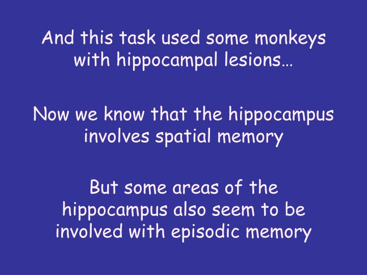 And this task used some monkeys with hippocampal lesions…