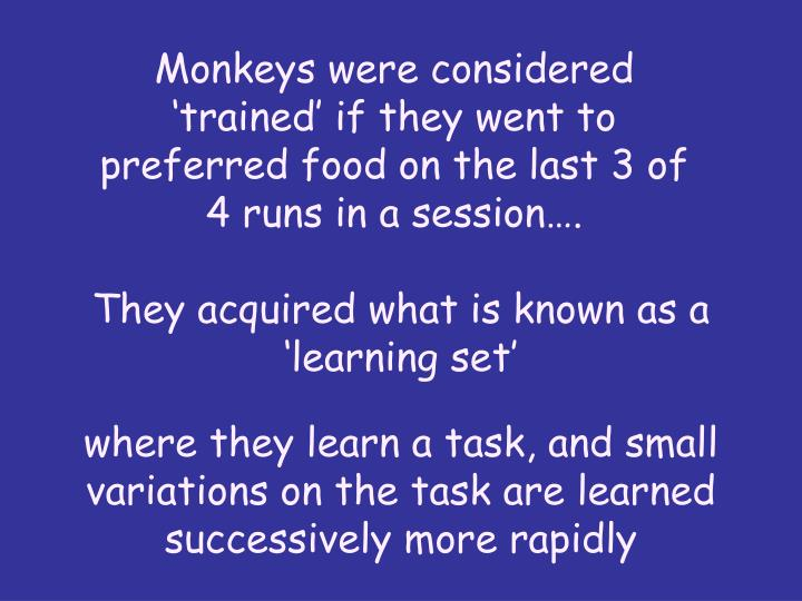 Monkeys were considered 'trained' if they went to preferred food on the last 3 of 4 runs in a session….
