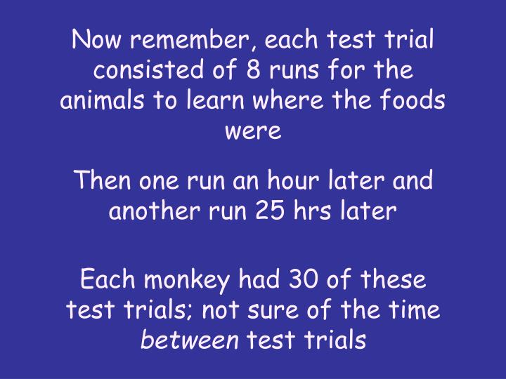 Now remember, each test trial consisted of 8 runs for the animals to learn where the foods were