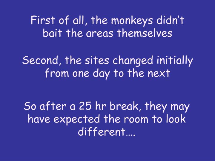 First of all, the monkeys didn't bait the areas themselves
