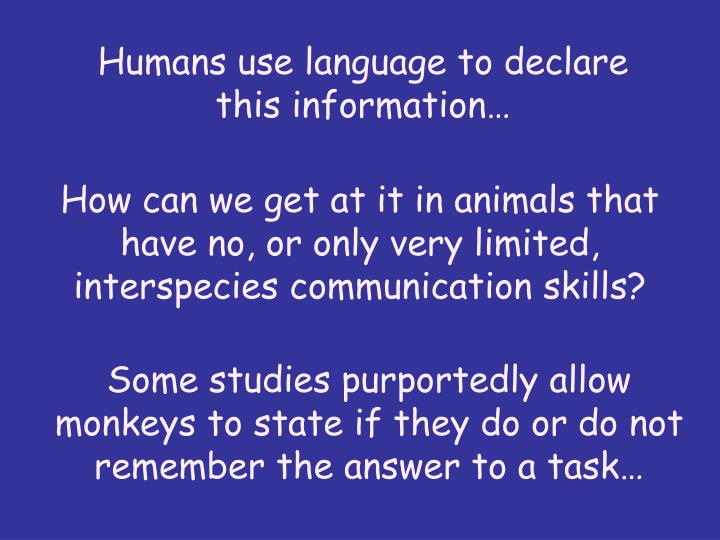 Humans use language to declare this information…