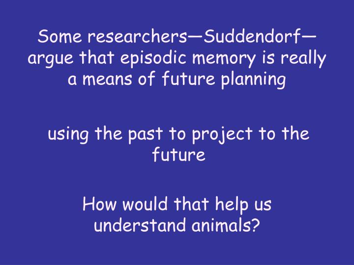 Some researchers—Suddendorf—argue that episodic memory is really a means of future planning