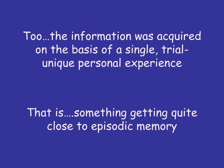 Too…the information was acquired on the basis of a single, trial-unique personal experience