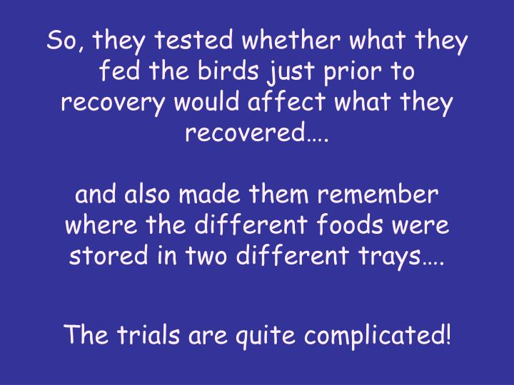 So, they tested whether what they fed the birds just prior to recovery would affect what they recovered….