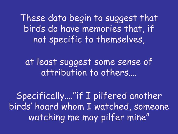 These data begin to suggest that birds do have memories that, if not specific to themselves,