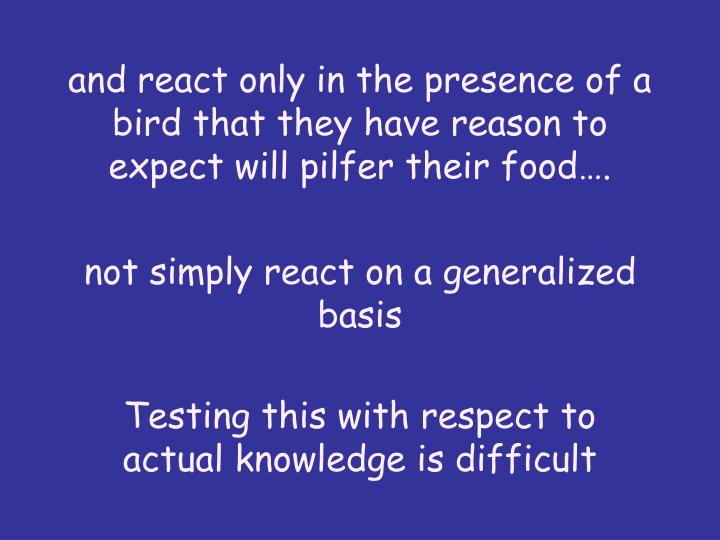 and react only in the presence of a bird that they have reason to expect will pilfer their food….