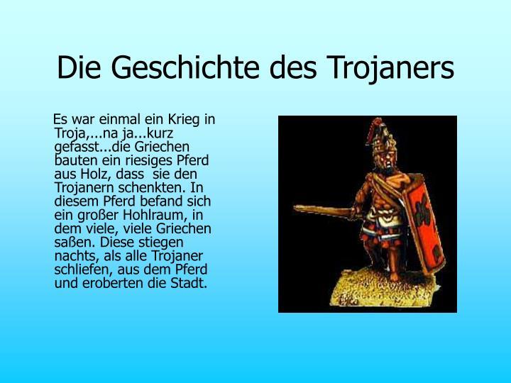 Es war einmal ein Krieg in Troja,...na ja...kurz gefasst...die Griechen bauten ein riesiges Pferd aus Holz, dass  sie den Trojanern schenkten. In diesem Pferd befand sich ein großer Hohlraum, in dem viele, viele Griechen saßen. Diese stiegen nachts, als alle Trojaner schliefen, aus dem Pferd und eroberten die Stadt.