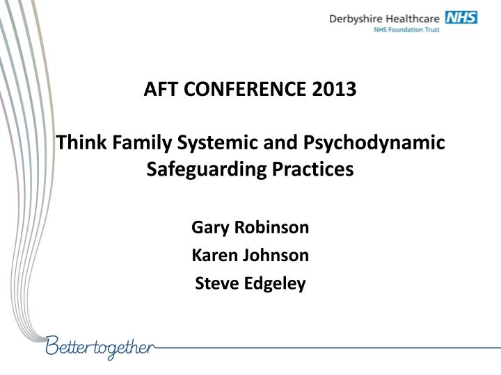 Aft conference 2013 think family systemic and psychodynamic safeguarding practices