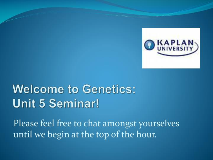 welcome to genetics unit 5 seminar n.