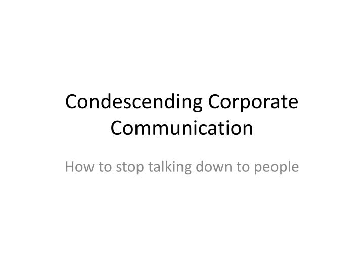 condescending corporate communication n.