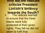 why did the radicals criticize president lincoln s leniency towards the south