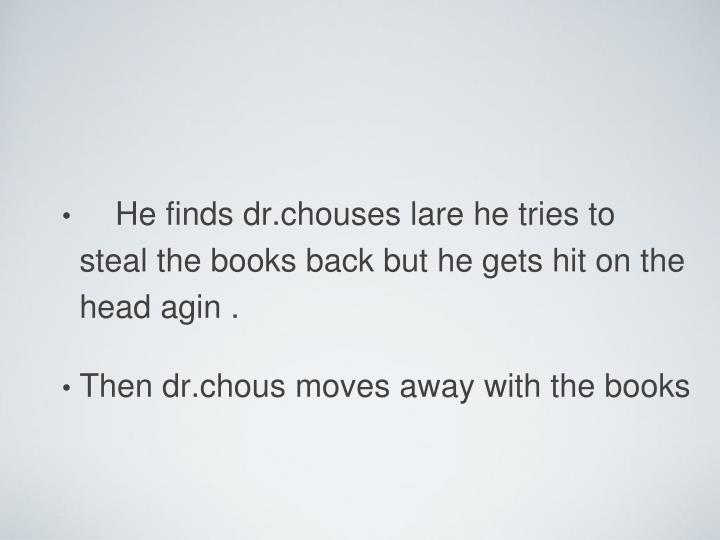 He finds dr.chouses lare he tries to steal the books back but he gets hit on the head agin .