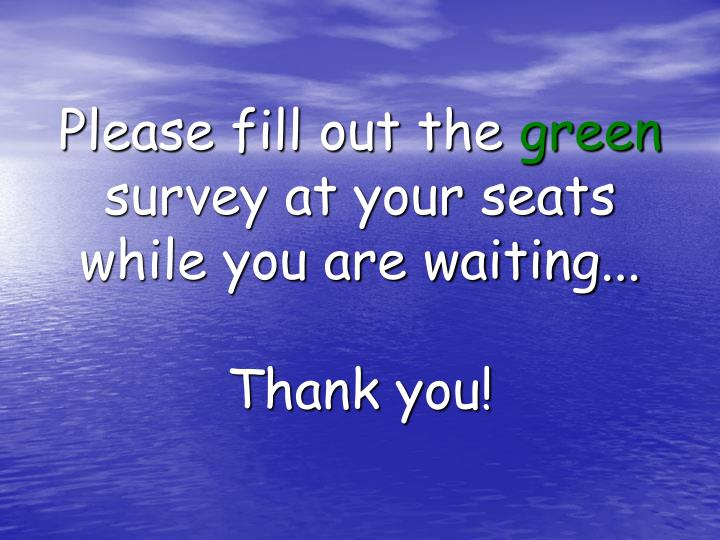 please fill out the green survey at your seats while you are waiting thank you n.