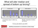 what will alter median and spread of bottom up forcing