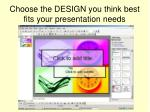 choose the design you think best fits your presentation needs