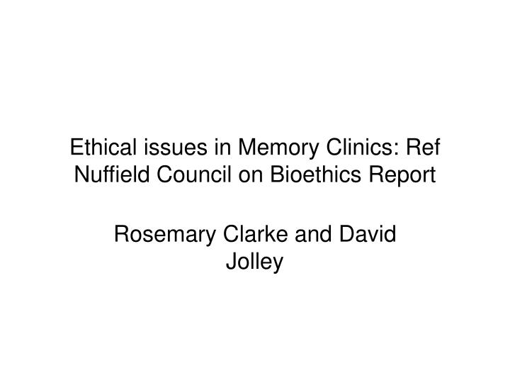 ethical issues in memory clinics ref nuffield council on bioethics report n.